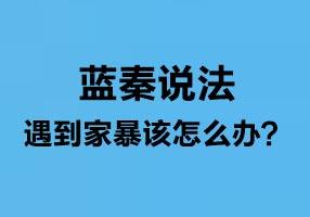蓝秦说法:遇到家暴该怎么办?